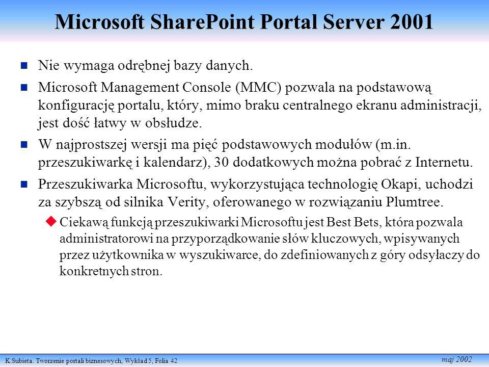 K.Subieta. Tworzenie portali biznesowych, Wykład 5, Folia 42 maj 2002 Microsoft SharePoint Portal Server 2001 Nie wym aga odrębnej bazy danych. n Micr