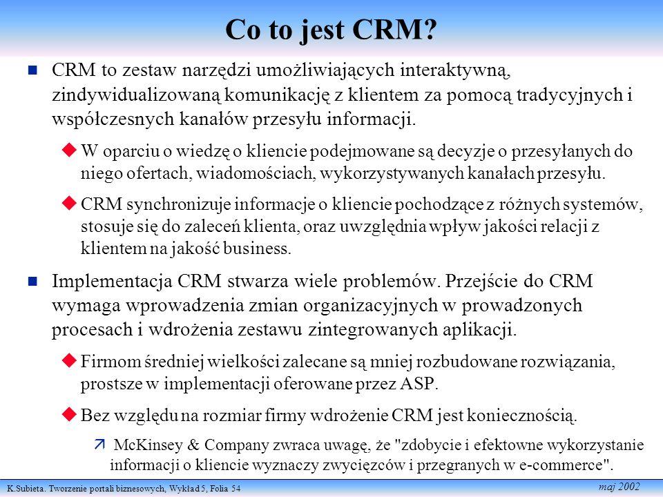 K.Subieta. Tworzenie portali biznesowych, Wykład 5, Folia 54 maj 2002 Co to jest CRM? CRM to zestaw narzędzi umożliwiających interaktywną, zindywidual