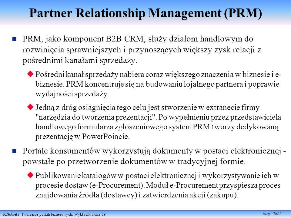 K.Subieta. Tworzenie portali biznesowych, Wykład 5, Folia 59 maj 2002 Partner Relationship Management (PRM) PRM, jako komponent B2B CRM, służy działom