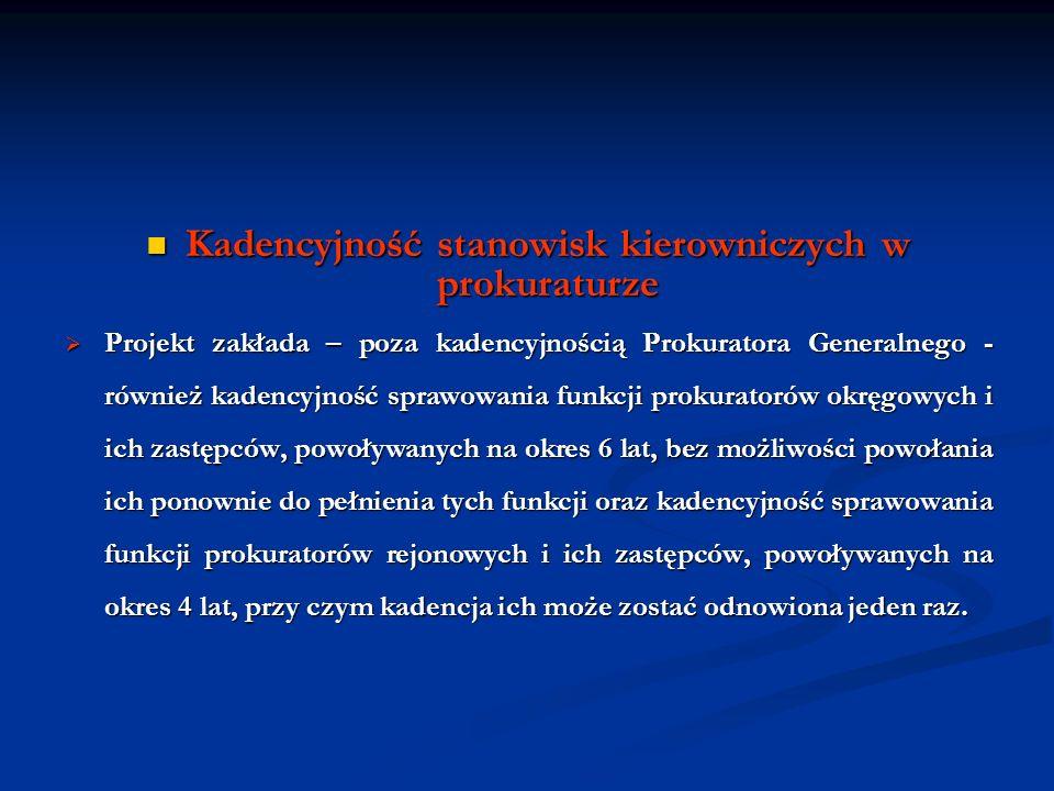 Kadencyjność stanowisk kierowniczych w prokuraturze Kadencyjność stanowisk kierowniczych w prokuraturze Projekt zakłada – poza kadencyjnością Prokurat