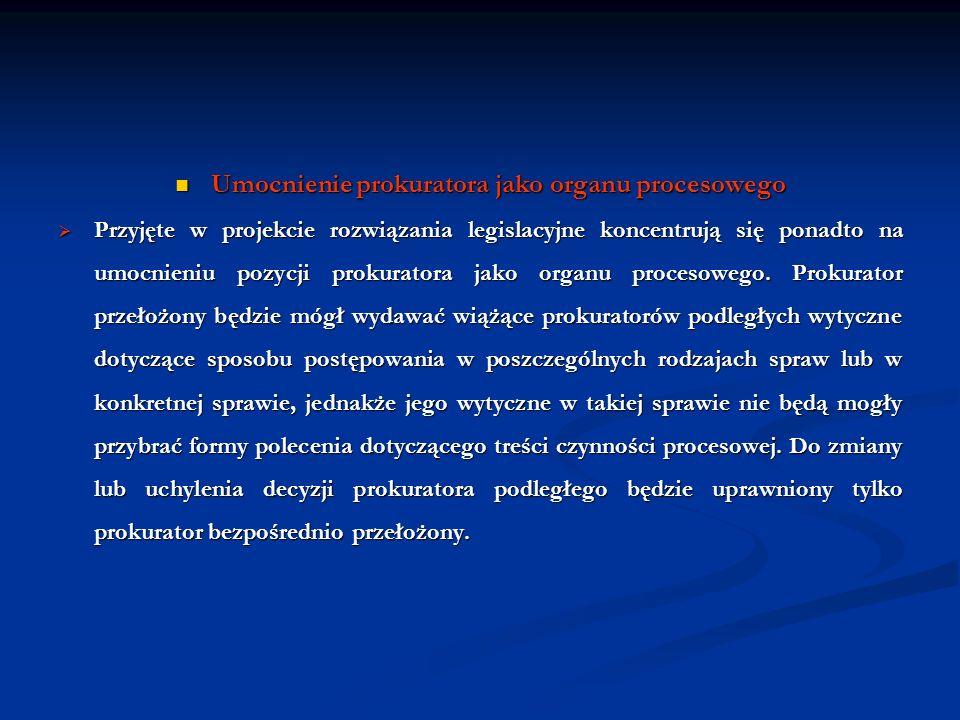 Umocnienie prokuratora jako organu procesowego Umocnienie prokuratora jako organu procesowego Przyjęte w projekcie rozwiązania legislacyjne koncentruj