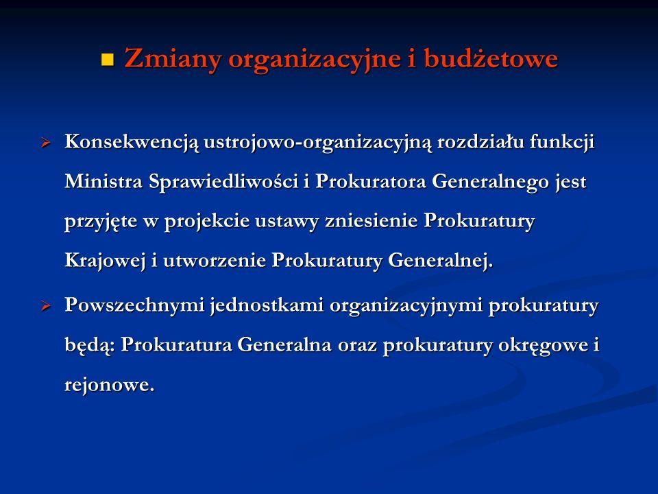 Zmiany organizacyjne i budżetowe Zmiany organizacyjne i budżetowe Konsekwencją ustrojowo-organizacyjną rozdziału funkcji Ministra Sprawiedliwości i Pr