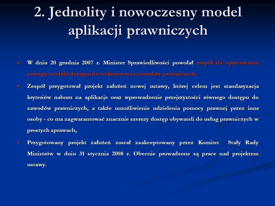 2. Jednolity i nowoczesny model aplikacji prawniczych W dniu 20 grudnia 2007 r. Minister Sprawiedliwości powołał zespół do opracowania nowego modelu d