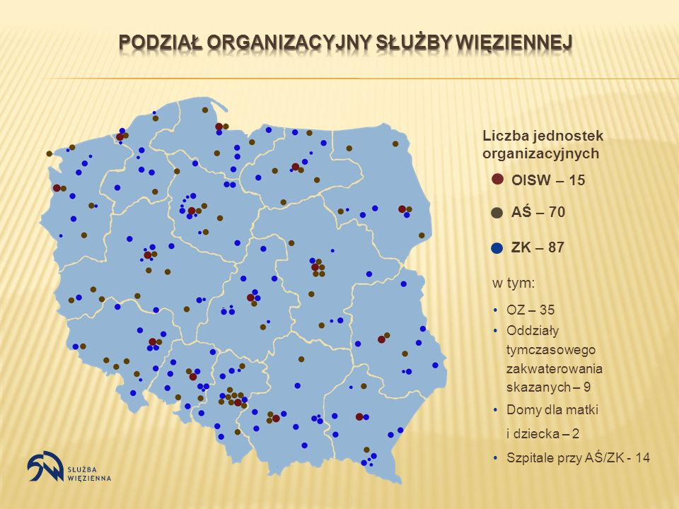 Liczba jednostek organizacyjnych OISW – 15 AŚ – 70 ZK – 87 OZ – 35 Oddziały tymczasowego zakwaterowania skazanych – 9 Domy dla matki i dziecka – 2 Szpitale przy AŚ/ZK - 14 w tym: