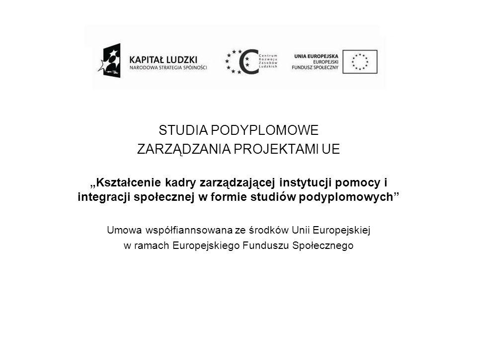 STUDIA PODYPLOMOWE ZARZĄDZANIA PROJEKTAMI UE Kształcenie kadry zarządzającej instytucji pomocy i integracji społecznej w formie studiów podyplomowych Umowa współfiannsowana ze środków Unii Europejskiej w ramach Europejskiego Funduszu Społecznego