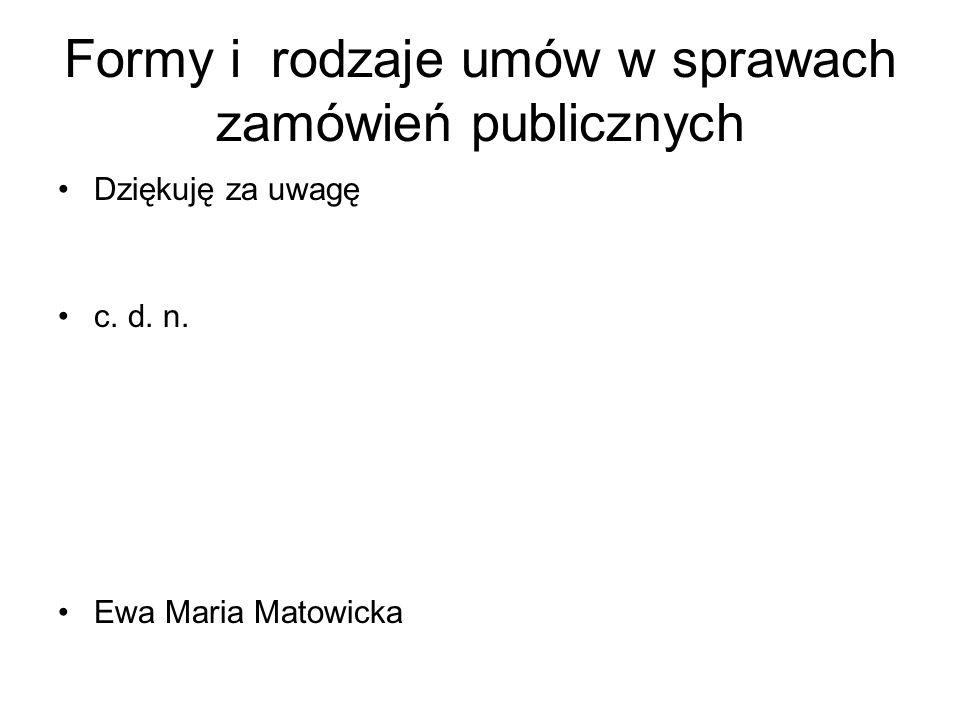 Formy i rodzaje umów w sprawach zamówień publicznych Dziękuję za uwagę c. d. n. Ewa Maria Matowicka