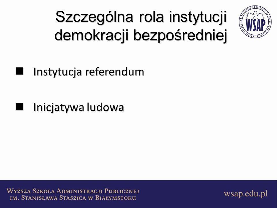 Szczególna rola instytucji demokracji bezpośredniej Instytucja referendum Instytucja referendum Inicjatywa ludowa Inicjatywa ludowa