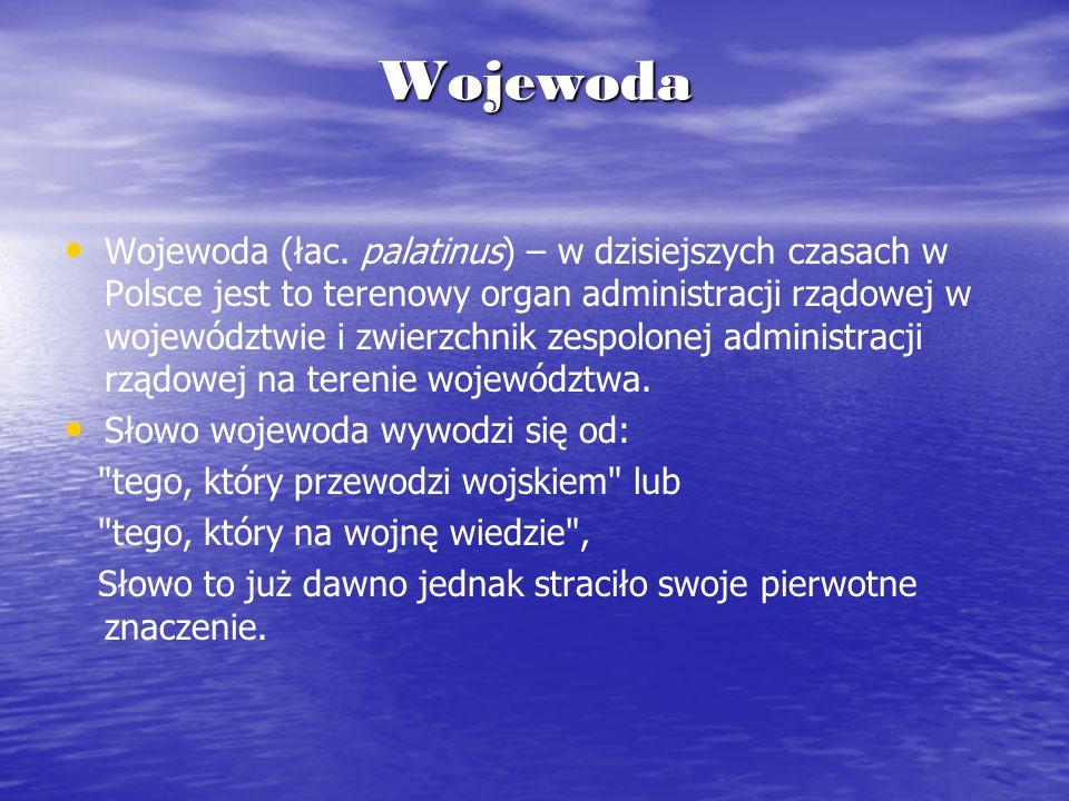 Wojewoda Wojewoda (łac. palatinus) – w dzisiejszych czasach w Polsce jest to terenowy organ administracji rządowej w województwie i zwierzchnik zespol