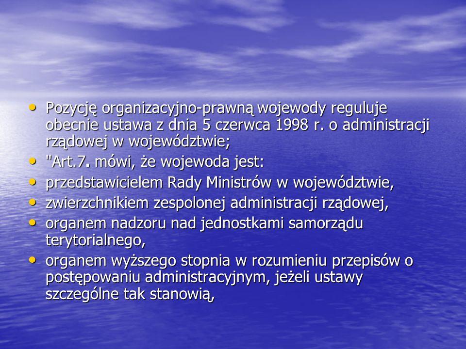 Pozycję organizacyjno-prawną wojewody reguluje obecnie ustawa z dnia 5 czerwca 1998 r. o administracji rządowej w województwie; Pozycję organizacyjno-