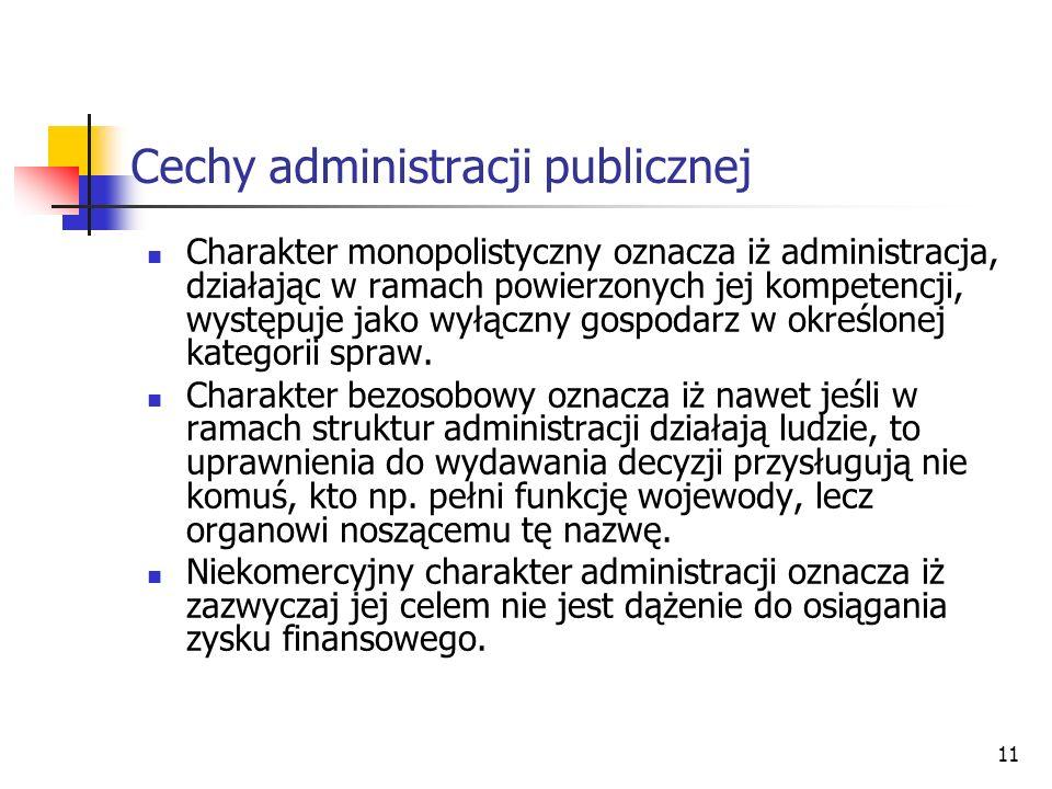 11 Cechy administracji publicznej Charakter monopolistyczny oznacza iż administracja, działając w ramach powierzonych jej kompetencji, występuje jako wyłączny gospodarz w określonej kategorii spraw.