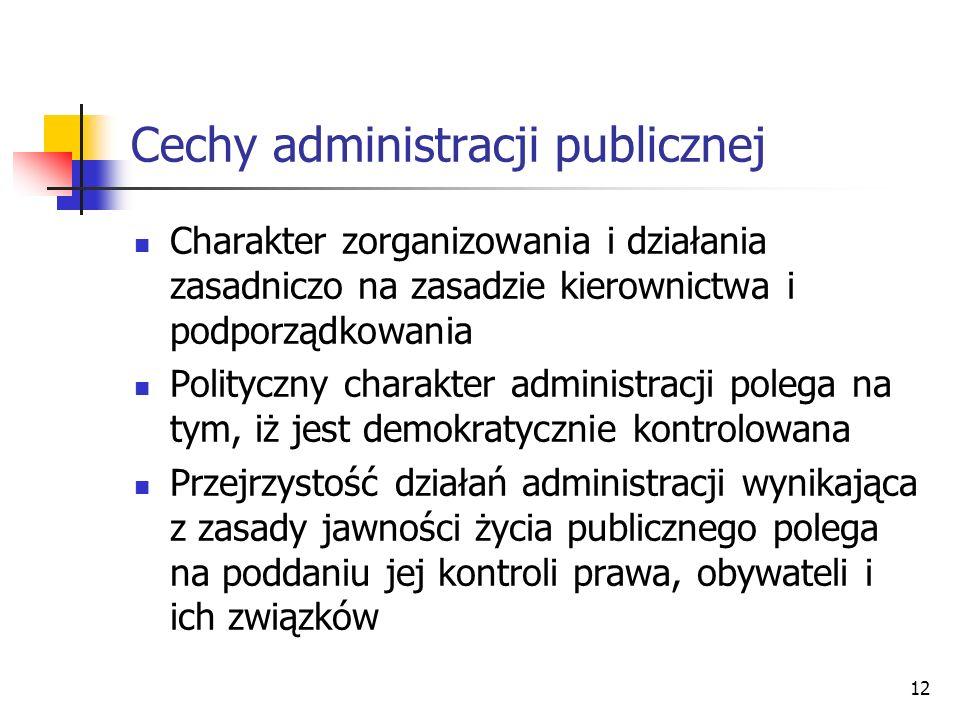 12 Cechy administracji publicznej Charakter zorganizowania i działania zasadniczo na zasadzie kierownictwa i podporządkowania Polityczny charakter administracji polega na tym, iż jest demokratycznie kontrolowana Przejrzystość działań administracji wynikająca z zasady jawności życia publicznego polega na poddaniu jej kontroli prawa, obywateli i ich związków