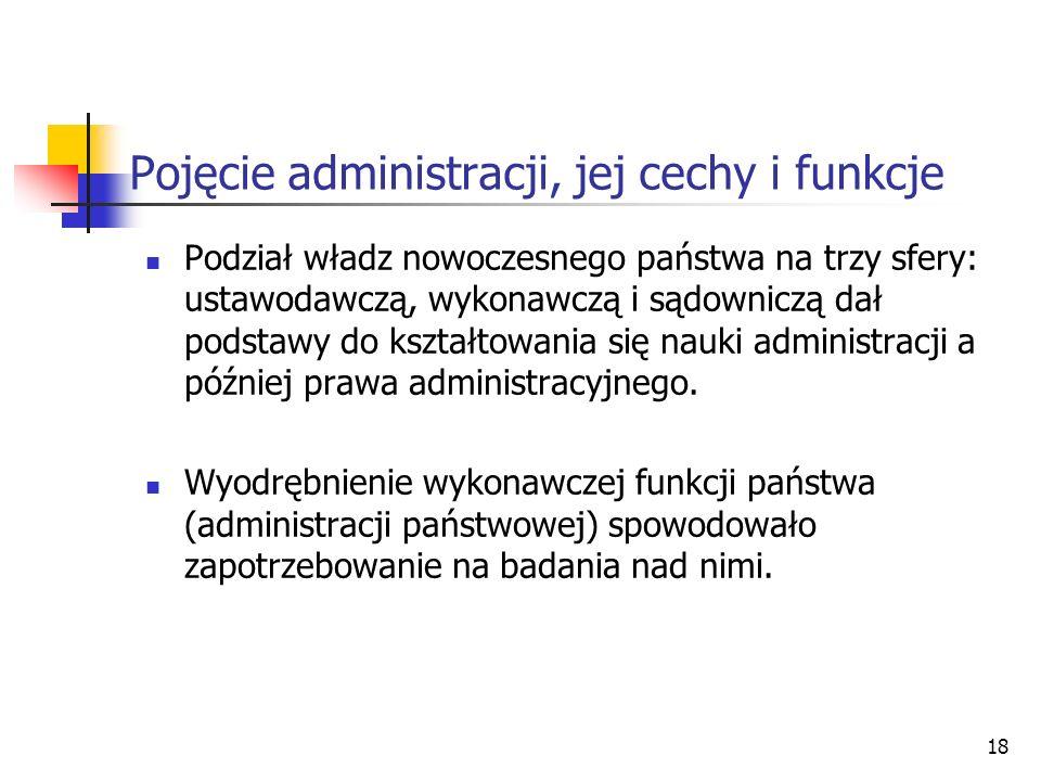 18 Pojęcie administracji, jej cechy i funkcje Podział władz nowoczesnego państwa na trzy sfery: ustawodawczą, wykonawczą i sądowniczą dał podstawy do kształtowania się nauki administracji a później prawa administracyjnego.