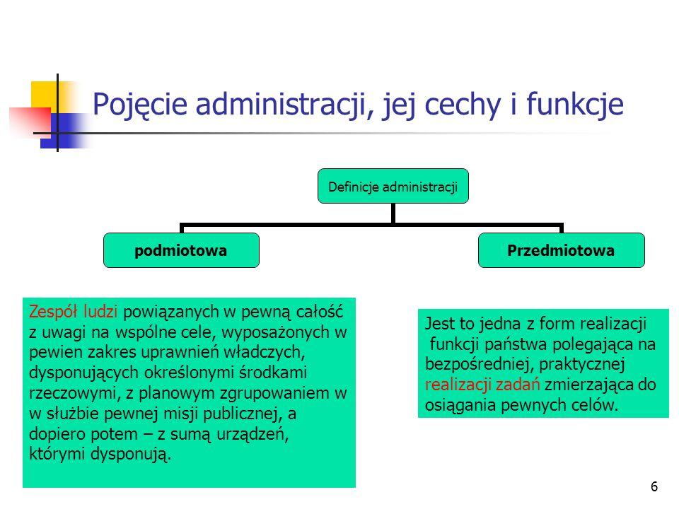 6 Pojęcie administracji, jej cechy i funkcje Definicje administracji podmiotowaPrzedmiotowa Zespół ludzi powiązanych w pewną całość z uwagi na wspólne cele, wyposażonych w pewien zakres uprawnień władczych, dysponujących określonymi środkami rzeczowymi, z planowym zgrupowaniem w w służbie pewnej misji publicznej, a dopiero potem – z sumą urządzeń, którymi dysponują.