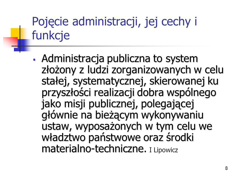 8 Pojęcie administracji, jej cechy i funkcje Administracja publiczna to system złożony z ludzi zorganizowanych w celu stałej, systematycznej, skierowanej ku przyszłości realizacji dobra wspólnego jako misji publicznej, polegającej głównie na bieżącym wykonywaniu ustaw, wyposażonych w tym celu we władztwo państwowe oraz środki materialno-techniczne Administracja publiczna to system złożony z ludzi zorganizowanych w celu stałej, systematycznej, skierowanej ku przyszłości realizacji dobra wspólnego jako misji publicznej, polegającej głównie na bieżącym wykonywaniu ustaw, wyposażonych w tym celu we władztwo państwowe oraz środki materialno-techniczne.