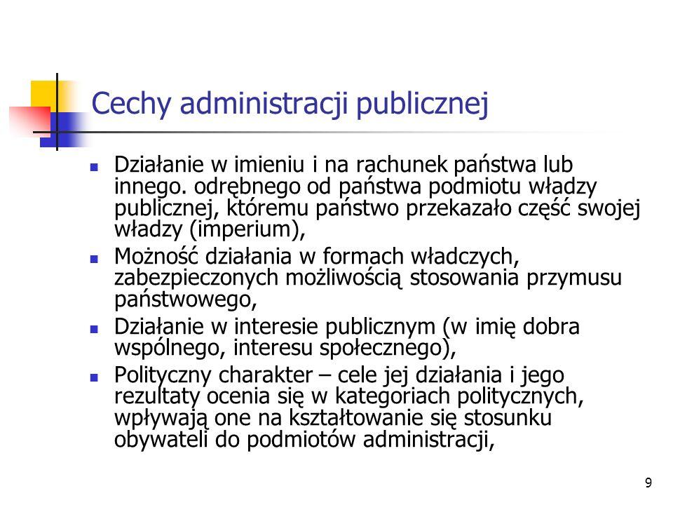 10 Cechy administracji publicznej Działanie na podstawie ustaw i w granicach przez nie określonych (z tego względu w odniesieniu do działania administracji publicznej nie ma zastosowania zasada co nie jest zabronione, jest dozwolone), Aktywność, zwrócenie ku przyszłości, możność podejmowania działania z własnej inicjatywy, Działanie w sposób ciągły i stabilny, Oparcie się (z reguły) na zawodowym personelu, Charakter monopolistyczny i bezosobowy