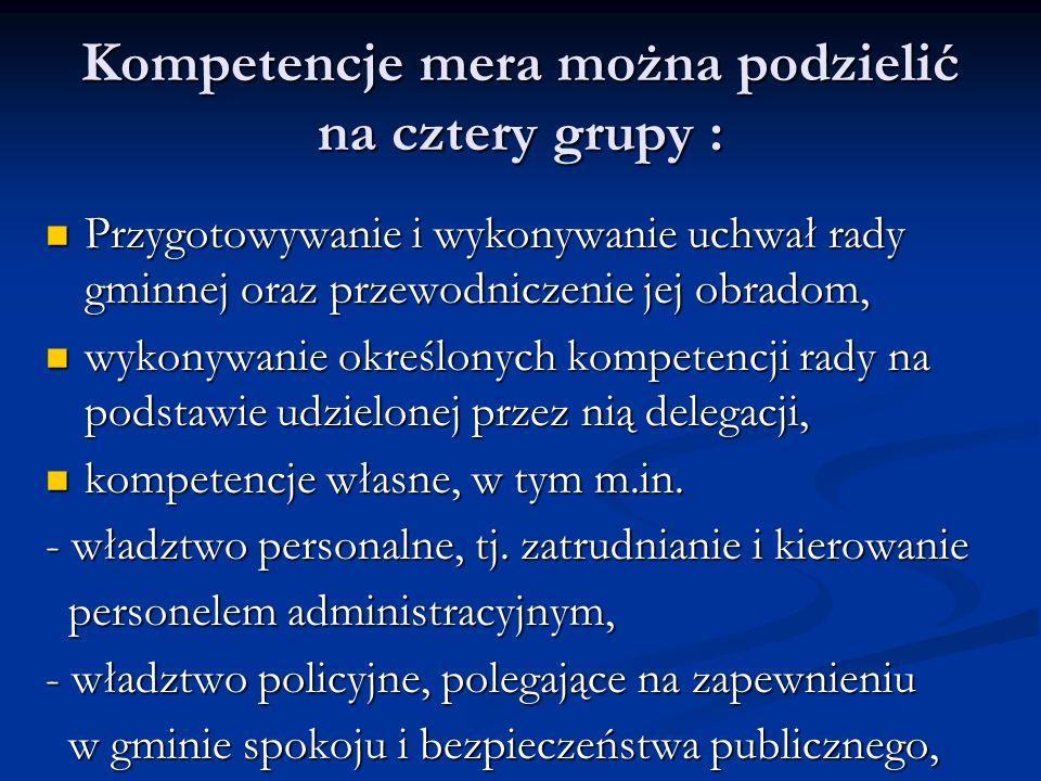 Kompetencje mera można podzielić na cztery grupy : Przygotowywanie i wykonywanie uchwał rady gminnej oraz przewodniczenie jej obradom, Przygotowywanie