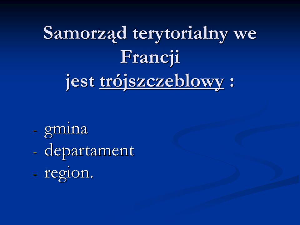 Samorząd terytorialny we Francji jest trójszczeblowy : - gmina - departament - region.