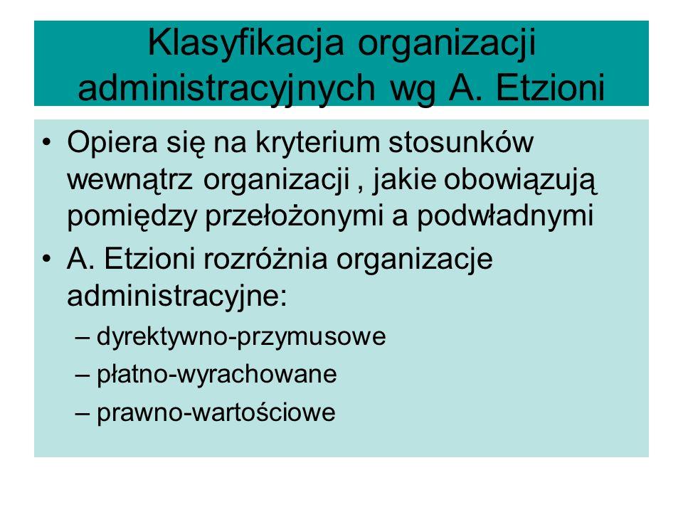 Klasyfikacja organizacji administracyjnych wg A. Etzioni Opiera się na kryterium stosunków wewnątrz organizacji, jakie obowiązują pomiędzy przełożonym
