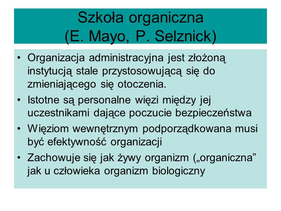 Szkoła organiczna (E. Mayo, P. Selznick) Organizacja administracyjna jest złożoną instytucją stale przystosowującą się do zmieniającego się otoczenia.