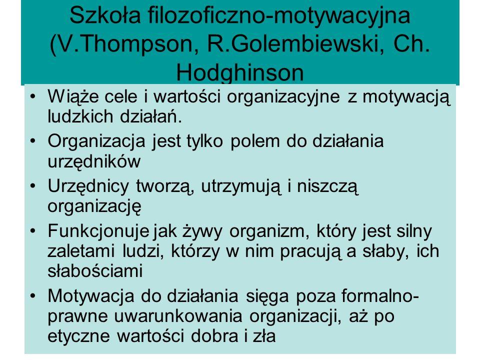 Szkoła filozoficzno-motywacyjna (V.Thompson, R.Golembiewski, Ch. Hodghinson Wiąże cele i wartości organizacyjne z motywacją ludzkich działań. Organiza