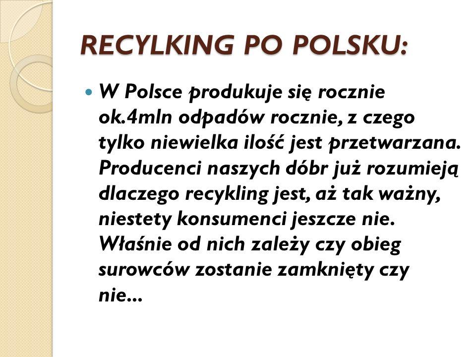 RECYLKING PO POLSKU: W Polsce produkuje się rocznie ok.4mln odpadów rocznie, z czego tylko niewielka ilość jest przetwarzana. Producenci naszych dóbr