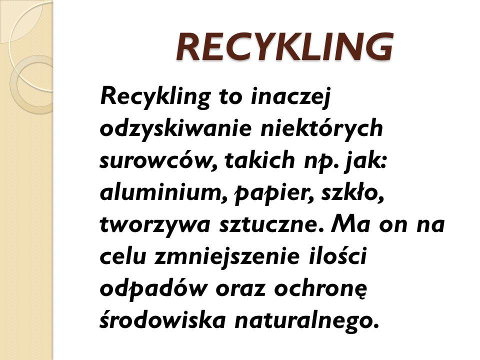 RECYKLING RECYKLING Recykling to inaczej odzyskiwanie niektórych surowców, takich np. jak: aluminium, papier, szkło, tworzywa sztuczne. Ma on na celu