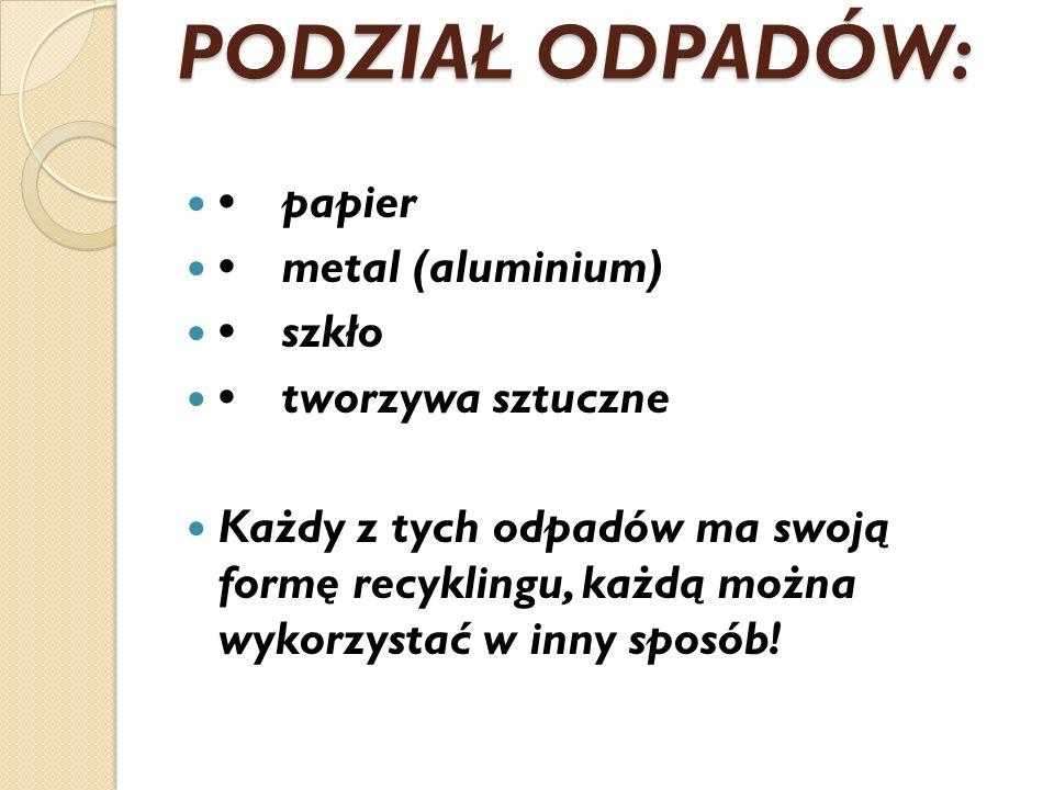 PODZIAŁ ODPADÓW: papier metal (aluminium) szkło tworzywa sztuczne Każdy z tych odpadów ma swoją formę recyklingu, każdą można wykorzystać w inny sposó