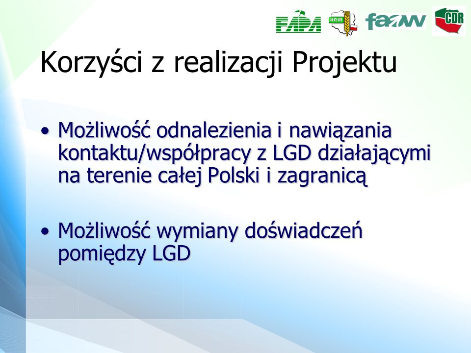 Korzyści z realizacji Projektu Możliwość odnalezienia i nawiązania kontaktu/współpracy z LGD działającymi na terenie całej Polski i zagranicąMożliwość odnalezienia i nawiązania kontaktu/współpracy z LGD działającymi na terenie całej Polski i zagranicą Możliwość wymiany doświadczeń pomiędzy LGDMożliwość wymiany doświadczeń pomiędzy LGD