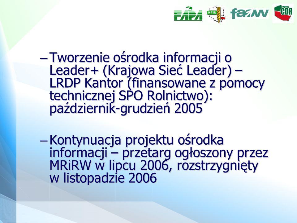 – Tworzenie ośrodka informacji o Leader+ (Krajowa Sieć Leader) – LRDP Kantor (finansowane z pomocy technicznej SPO Rolnictwo): październik-grudzień 2005 – Kontynuacja projektu ośrodka informacji – przetarg ogłoszony przez MRiRW w lipcu 2006, rozstrzygnięty w listopadzie 2006