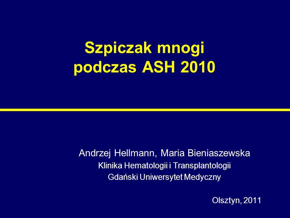 Szpiczak mnogi podczas ASH 2010 Andrzej Hellmann, Maria Bieniaszewska Klinika Hematologii i Transplantologii Gdański Uniwersytet Medyczny Olsztyn, 201