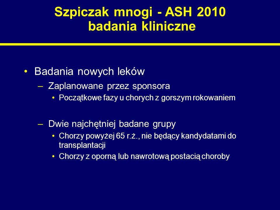 Szpiczak mnogi - ASH 2010 badania kliniczne Badania nowych leków –Zaplanowane przez sponsora Początkowe fazy u chorych z gorszym rokowaniem –Dwie najc