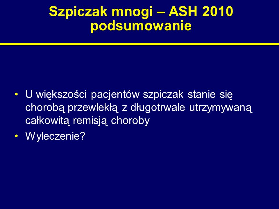 Szpiczak mnogi – ASH 2010 podsumowanie U większości pacjentów szpiczak stanie się chorobą przewlekłą z długotrwale utrzymywaną całkowitą remisją choro