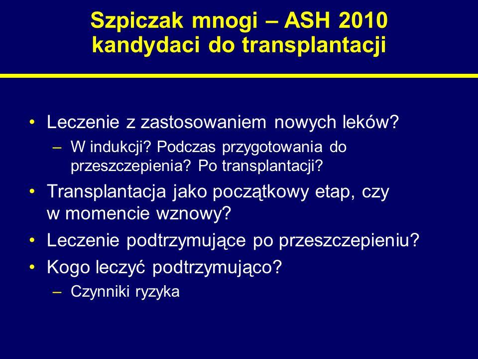 Szpiczak mnogi – ASH 2010 kandydaci do transplantacji Leczenie z zastosowaniem nowych leków? –W indukcji? Podczas przygotowania do przeszczepienia? Po