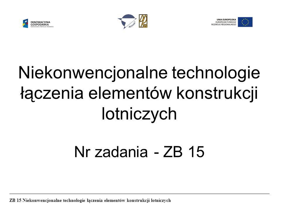 Niekonwencjonalne technologie łączenia elementów konstrukcji lotniczych Nr zadania - ZB 15 ZB 15 Niekonwencjonalne technologie łączenia elementów konstrukcji lotniczych