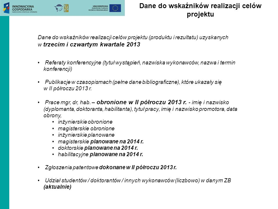 Dane do wskaźników realizacji celów projektu Dane do wskaźników realizacji celów projektu (produktu i rezultatu) uzyskanych w trzecim i czwartym kwartale 2013 Referaty konferencyjne (tytuł wystąpień, nazwiska wykonawców, nazwa i termin konferencji) Publikacje w czasopismach (pełne dane bibliograficzne), które ukazały się w II półroczu 2013 r.