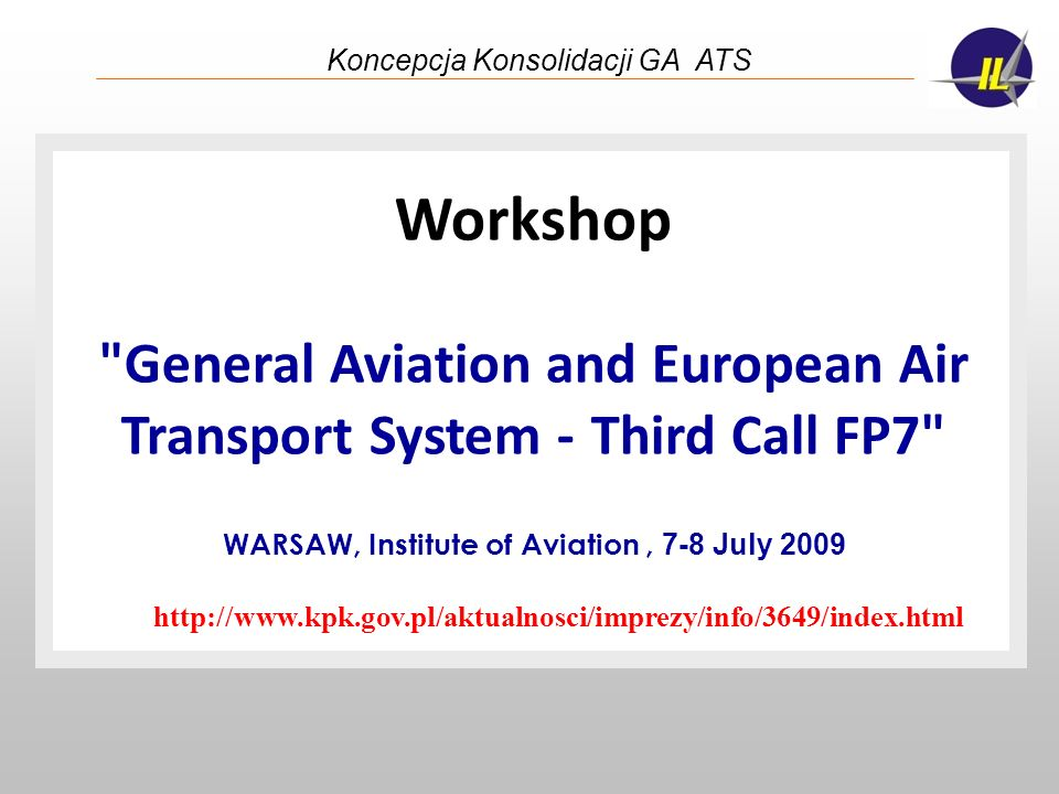 Koncepcja Konsolidacji GA ATS The Purpose: 1.To increase success rate of GA related proposals in the 3rd Call FP7 in aeronautics 2.To establish long lasting relationships between actors from different countries (IND, RES, HE, other organ.) acting in the field of General Aviation (GA)
