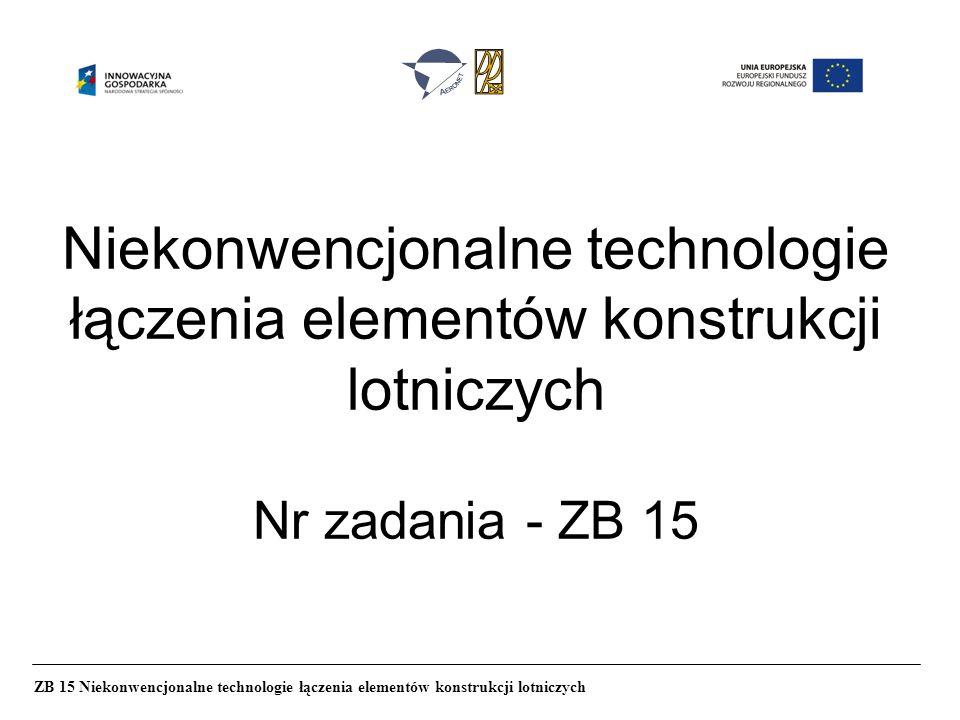 Niekonwencjonalne technologie łączenia elementów konstrukcji lotniczych Nr zadania - ZB 15 ZB 15 Niekonwencjonalne technologie łączenia elementów kons