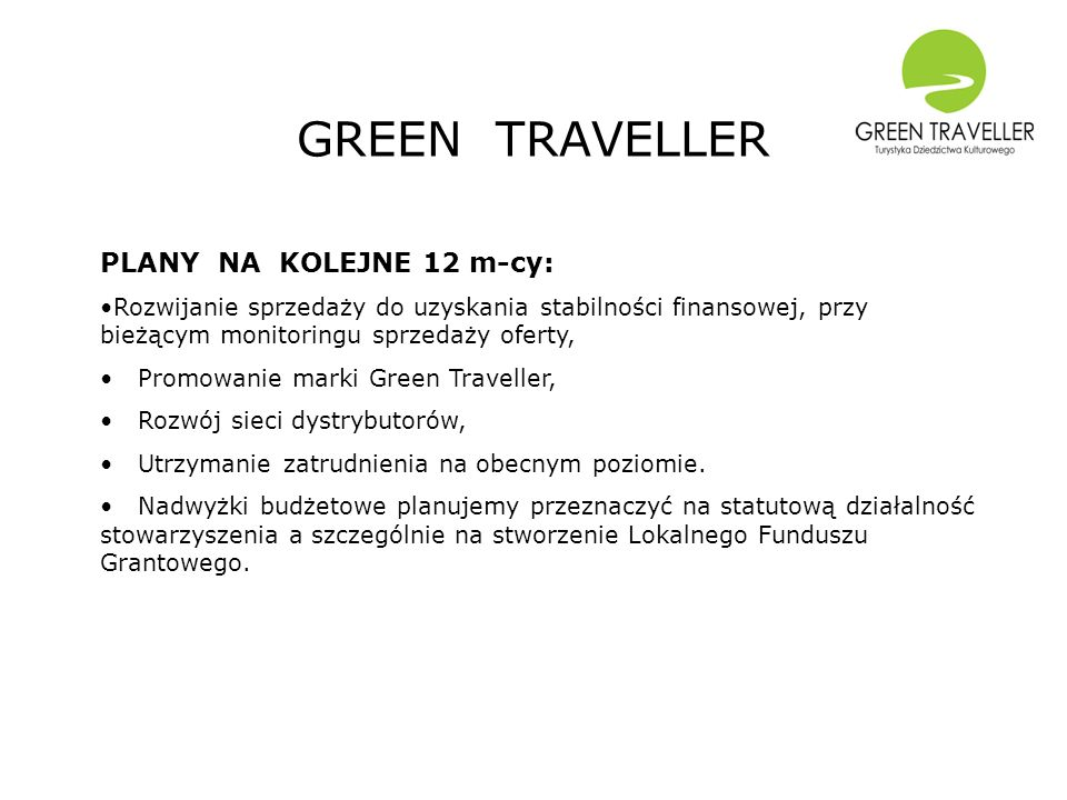 GREEN TRAVELLER PLANY NA KOLEJNE 12 m-cy: Rozwijanie sprzedaży do uzyskania stabilności finansowej, przy bieżącym monitoringu sprzedaży oferty, Promowanie marki Green Traveller, Rozwój sieci dystrybutorów, Utrzymanie zatrudnienia na obecnym poziomie.