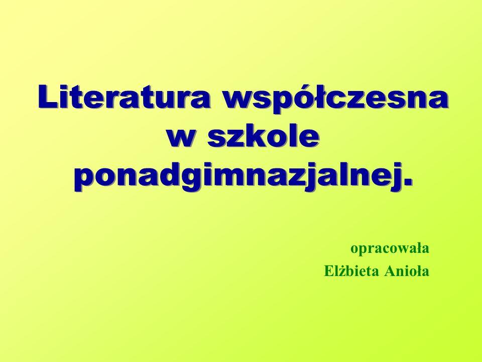 Literatura współczesna w szkole ponadgimnazjalnej. opracowała Elżbieta Anioła