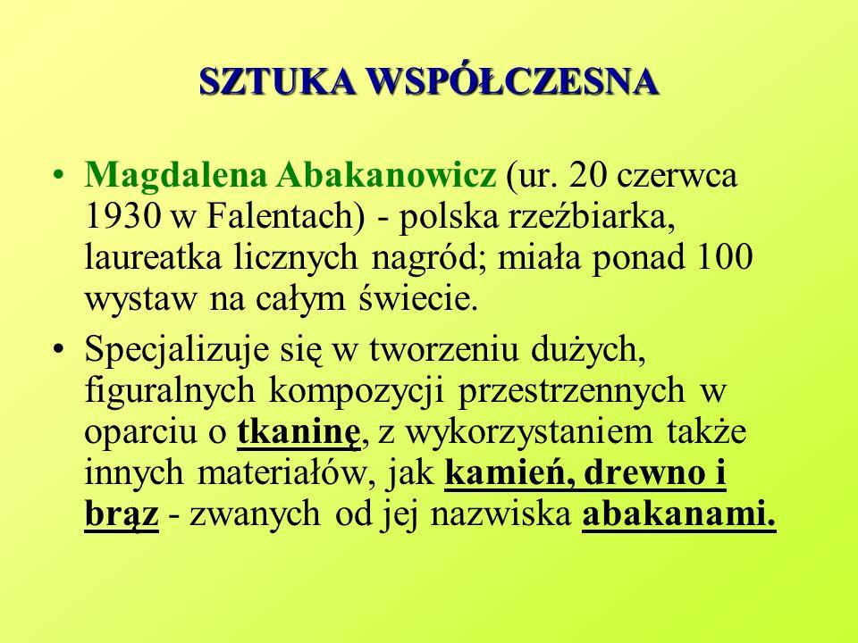 SZTUKA WSPÓŁCZESNA Magdalena Abakanowicz (ur. 20 czerwca 1930 w Falentach) - polska rzeźbiarka, laureatka licznych nagród; miała ponad 100 wystaw na c
