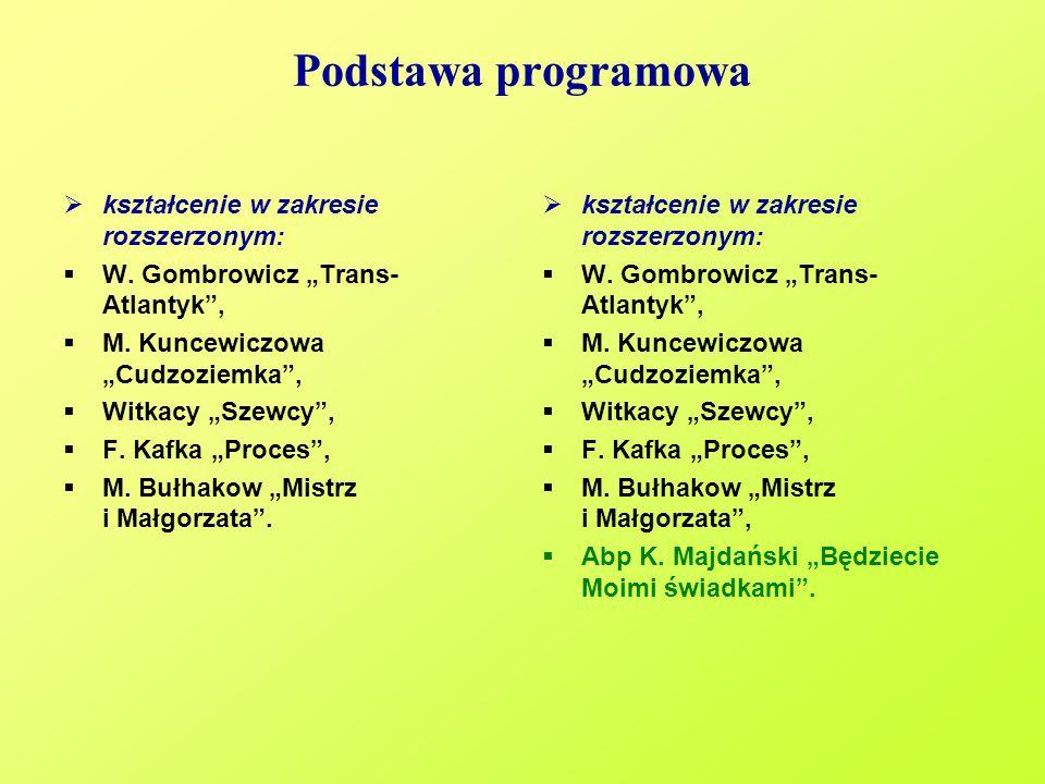 Podstawa programowa kształcenie w zakresie rozszerzonym: W. Gombrowicz Trans- Atlantyk, M. Kuncewiczowa Cudzoziemka, Witkacy Szewcy, F. Kafka Proces,
