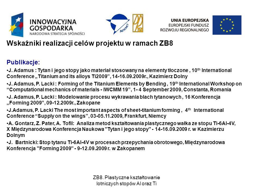 ZB8. Plastyczne kształtowanie lotniczych stopów Al oraz Ti Wskaźniki realizacji celów projektu w ramach ZB8 Publikacje: J. Adamus : Tytan i jego stopy