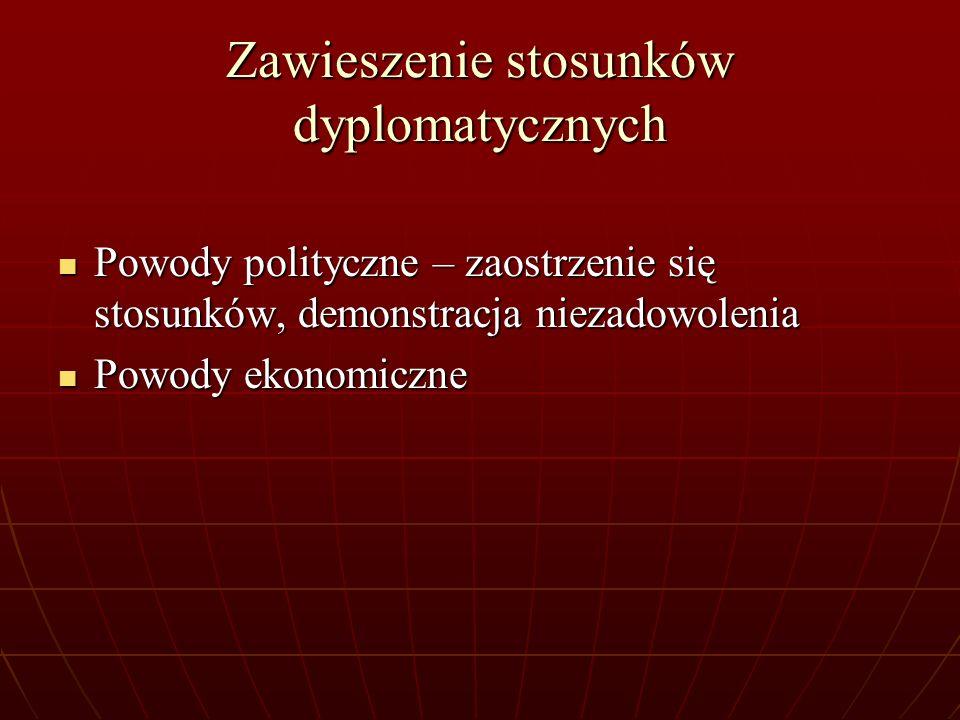 Zawieszenie stosunków dyplomatycznych Powody polityczne – zaostrzenie się stosunków, demonstracja niezadowolenia Powody polityczne – zaostrzenie się s