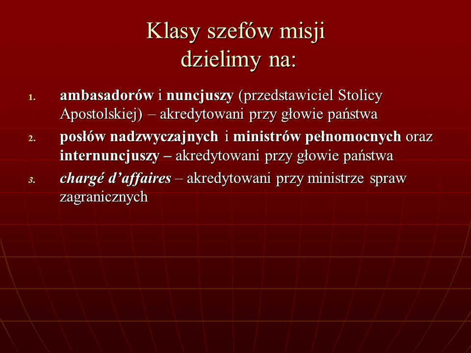 Klasy szefów misji dzielimy na: 1. ambasadorów i nuncjuszy (przedstawiciel Stolicy Apostolskiej) – akredytowani przy głowie państwa 2. posłów nadzwycz