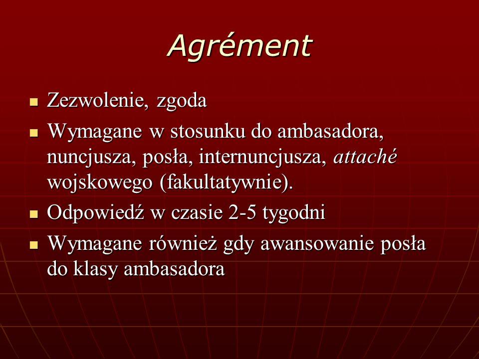 Agrément Zezwolenie, zgoda Zezwolenie, zgoda Wymagane w stosunku do ambasadora, nuncjusza, posła, internuncjusza, attaché wojskowego (fakultatywnie).