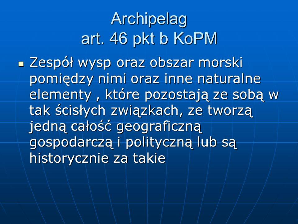 Archipelag art. 46 pkt b KoPM Zespół wysp oraz obszar morski pomiędzy nimi oraz inne naturalne elementy, które pozostają ze sobą w tak ścisłych związk