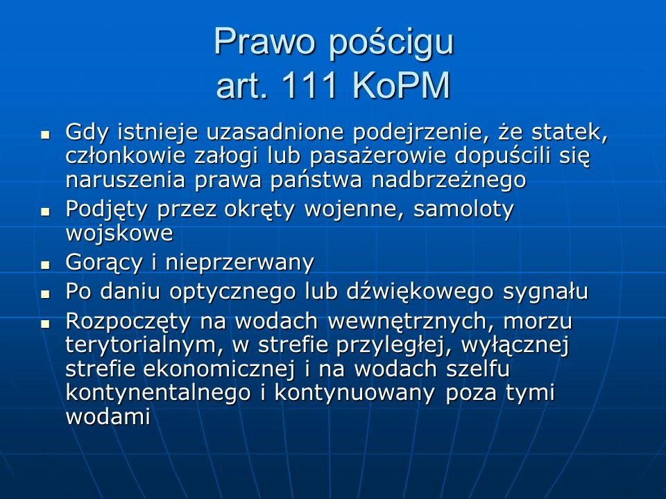 Prawo pościgu art. 111 KoPM Gdy istnieje uzasadnione podejrzenie, że statek, członkowie załogi lub pasażerowie dopuścili się naruszenia prawa państwa