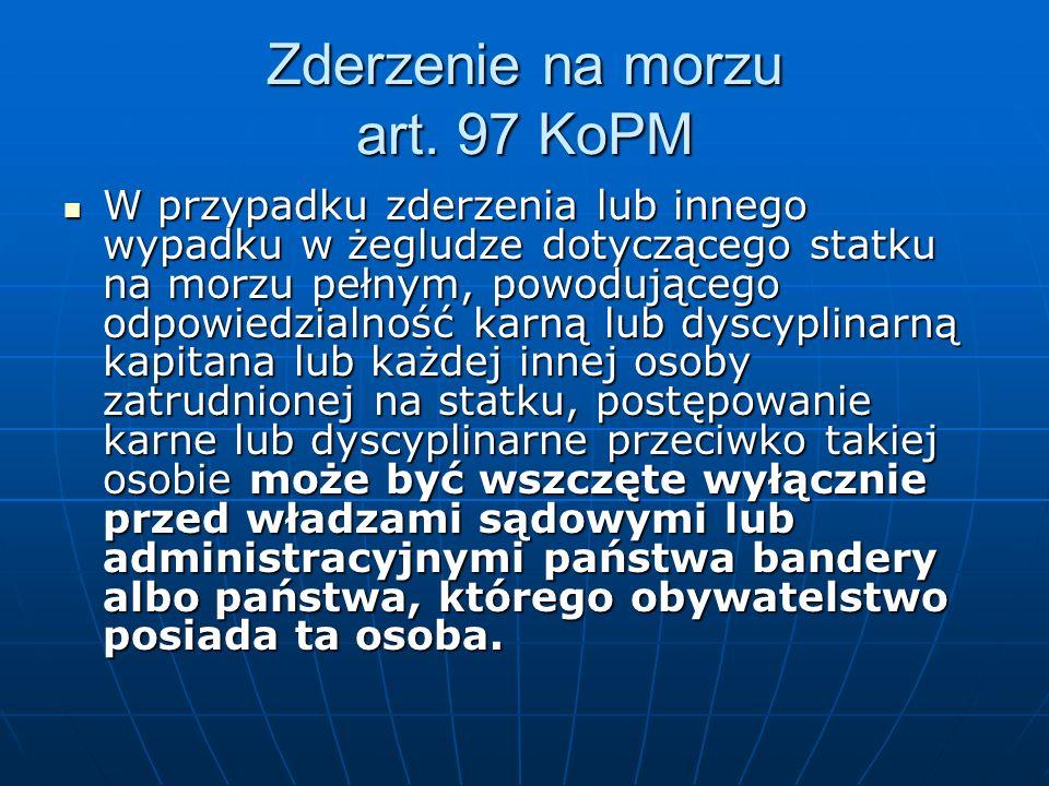 Zderzenie na morzu art. 97 KoPM W przypadku zderzenia lub innego wypadku w żegludze dotyczącego statku na morzu pełnym, powodującego odpowiedzialność