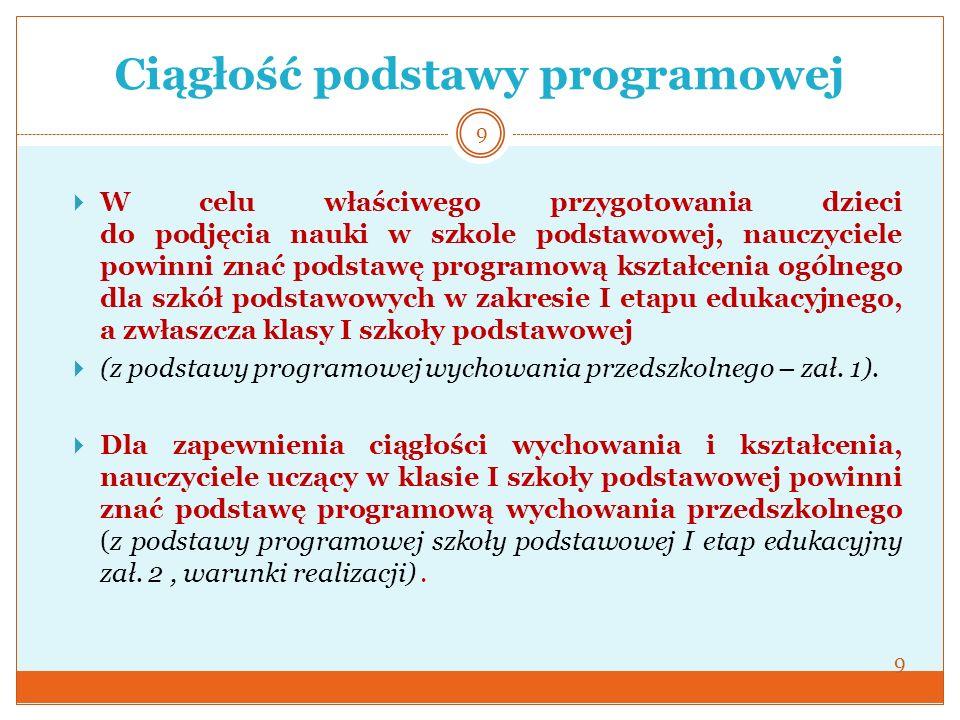 Ciągłość podstawy programowej 9 W celu właściwego przygotowania dzieci do podjęcia nauki w szkole podstawowej, nauczyciele powinni znać podstawę progr