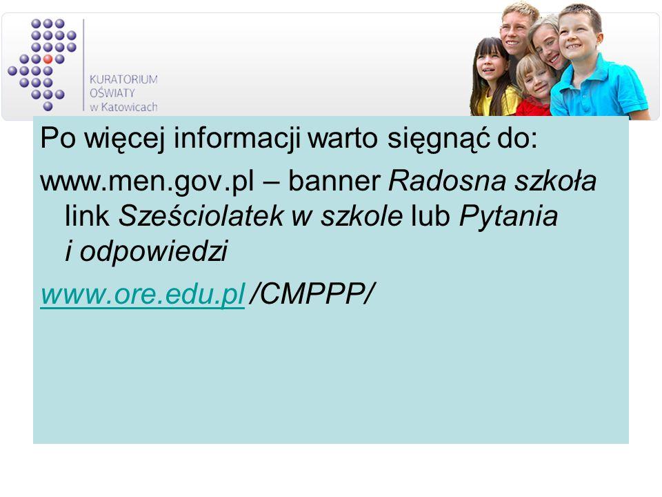 Po więcej informacji warto sięgnąć do: www.men.gov.pl – banner Radosna szkoła link Sześciolatek w szkole lub Pytania i odpowiedzi www.ore.edu.plwww.ore.edu.pl /CMPPP/